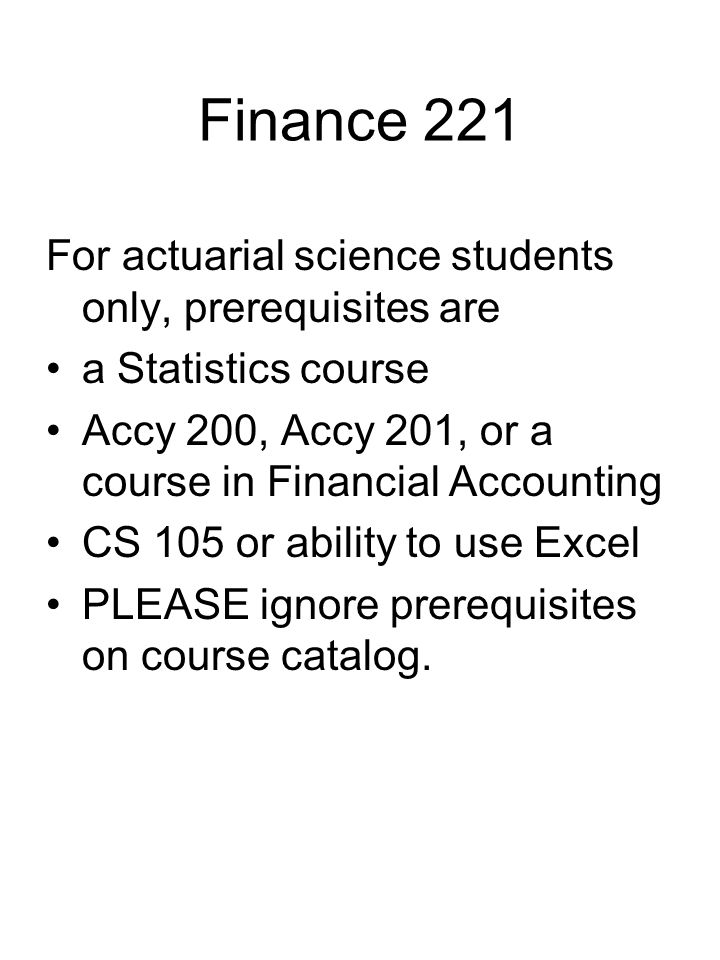 Finance 221 For actuarial science students only, prerequisites are a Statistics course Accy 200, Accy 201, or a course in Financial Accounting CS 105 or ability to use Excel PLEASE ignore prerequisites on course catalog.