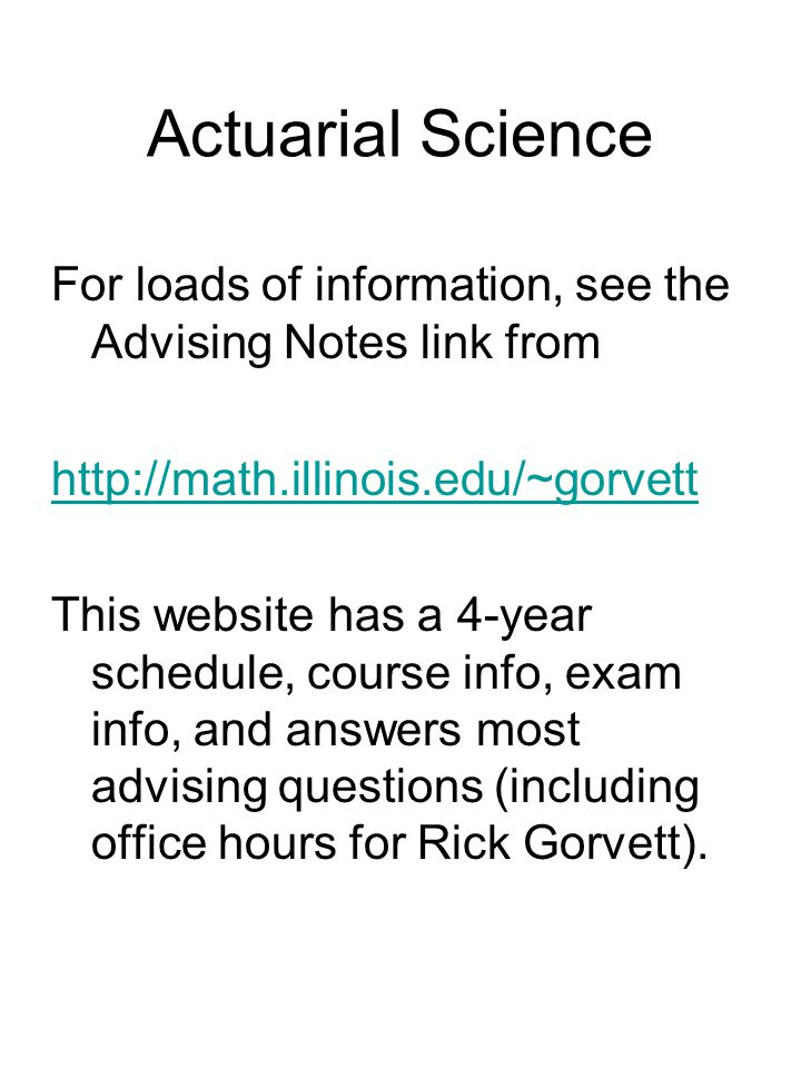 Actuarial Science For loads of information, see the Advising Notes link from http://math.illinois.edu/~gorvett This website has a 4-year schedule, course info, exam info, and answers most advising questions (including office hours for Rick Gorvett).