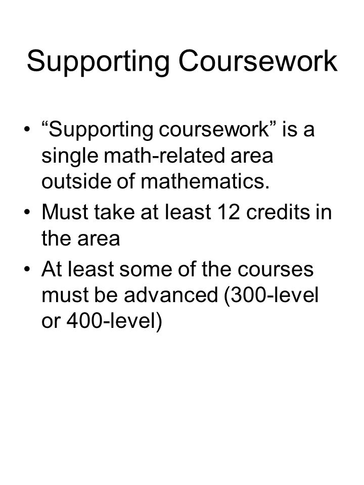 "Supporting Coursework ""Supporting coursework"" is a single math-related area outside of mathematics. Must take at least 12 credits in the area At least"