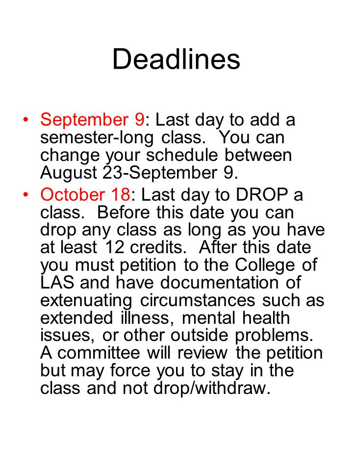 Deadlines September 9: Last day to add a semester-long class. You can change your schedule between August 23-September 9. October 18: Last day to DROP