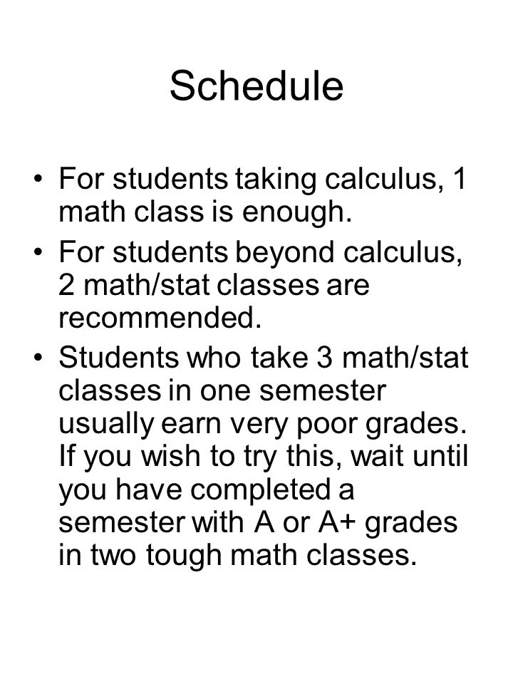 Schedule For students taking calculus, 1 math class is enough. For students beyond calculus, 2 math/stat classes are recommended. Students who take 3