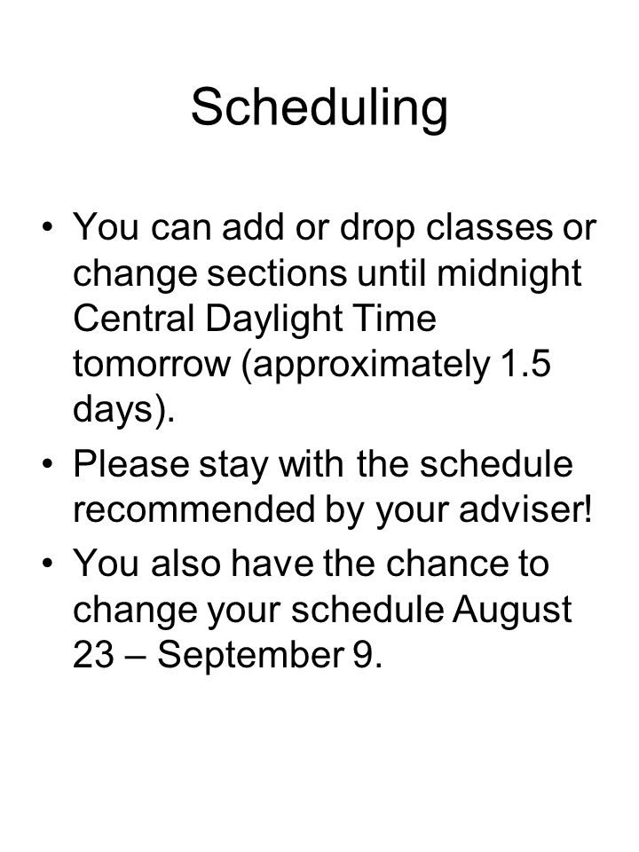 Scheduling You can add or drop classes or change sections until midnight Central Daylight Time tomorrow (approximately 1.5 days). Please stay with the
