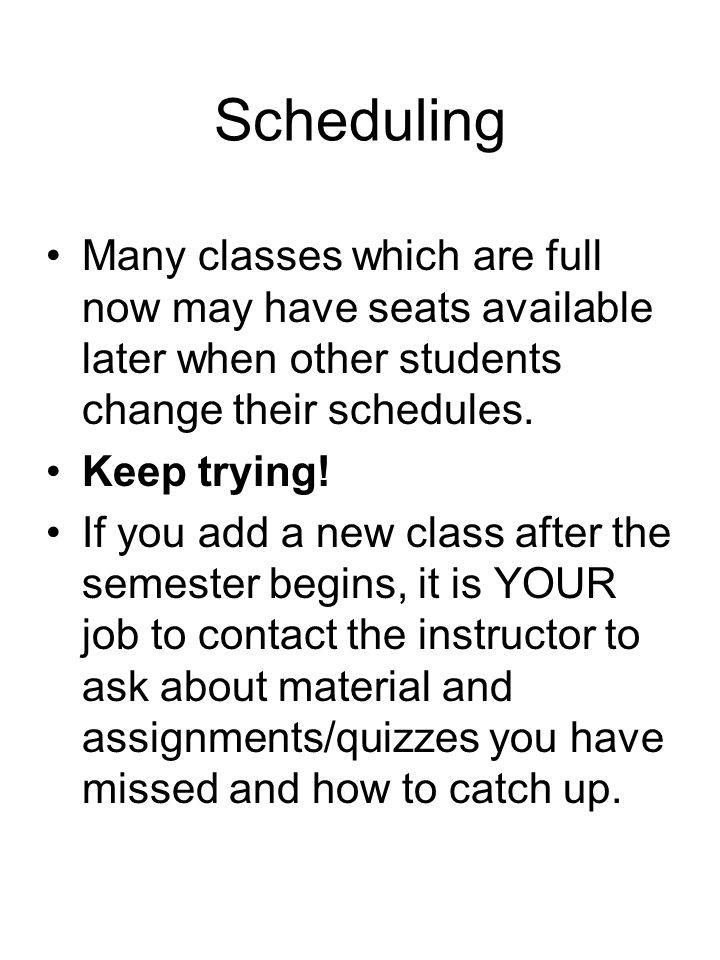 Scheduling Many classes which are full now may have seats available later when other students change their schedules. Keep trying! If you add a new cl