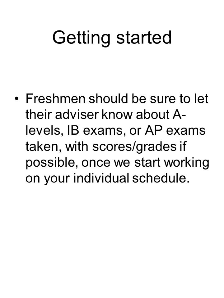 Getting started Freshmen should be sure to let their adviser know about A- levels, IB exams, or AP exams taken, with scores/grades if possible, once we start working on your individual schedule.