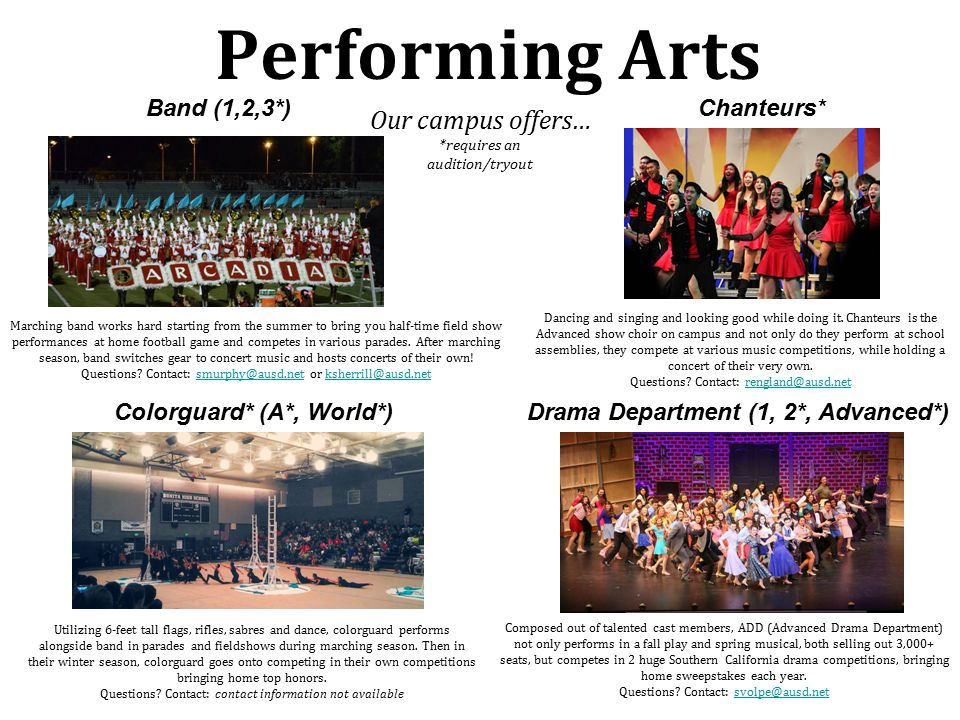 Performing Arts Our campus offers… *requires an audition/tryout Drama Department (1, 2*, Advanced*) Band (1,2,3*)Chanteurs* Colorguard* (A*, World*) Marching band works hard starting from the summer to bring you half-time field show performances at home football game and competes in various parades.