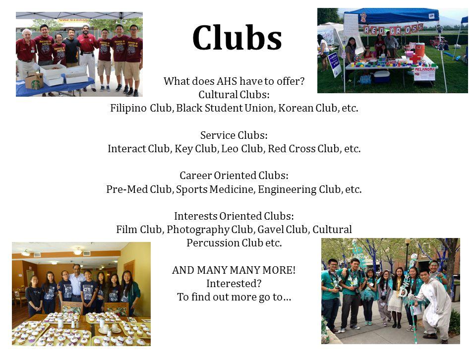 Clubs What does AHS have to offer? Cultural Clubs: Filipino Club, Black Student Union, Korean Club, etc. Service Clubs: Interact Club, Key Club, Leo C
