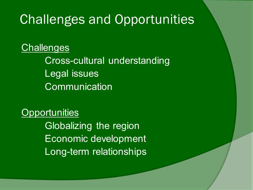 Challenges and Opportunities Challenges Cross-cultural understanding Legal issues Communication Opportunities Globalizing the region Economic development Long-term relationships