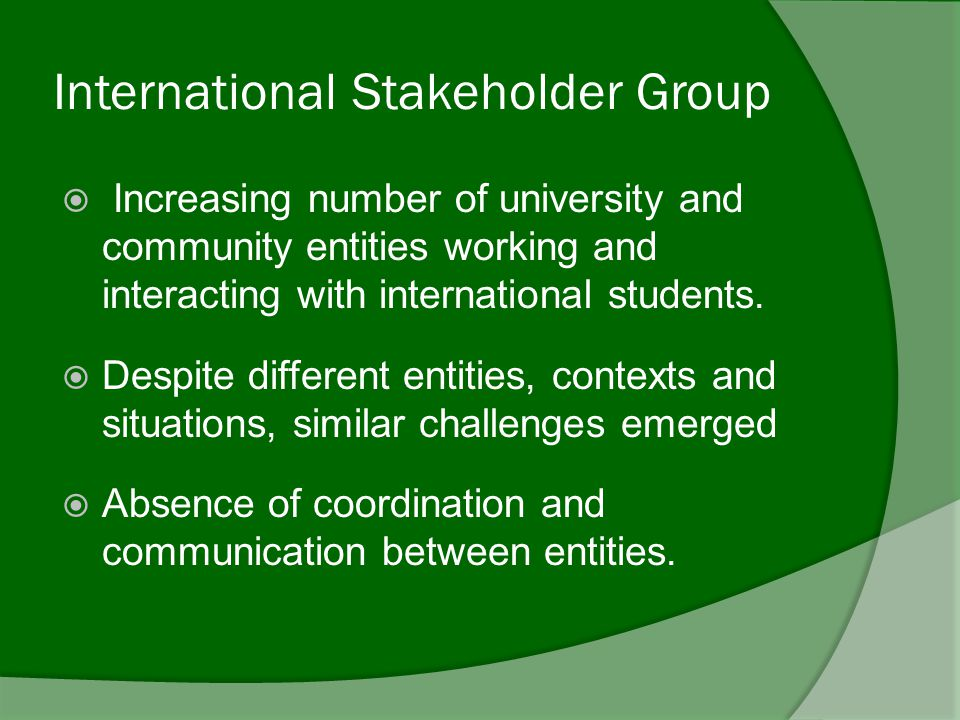 International Stakeholder Group  Increasing number of university and community entities working and interacting with international students.
