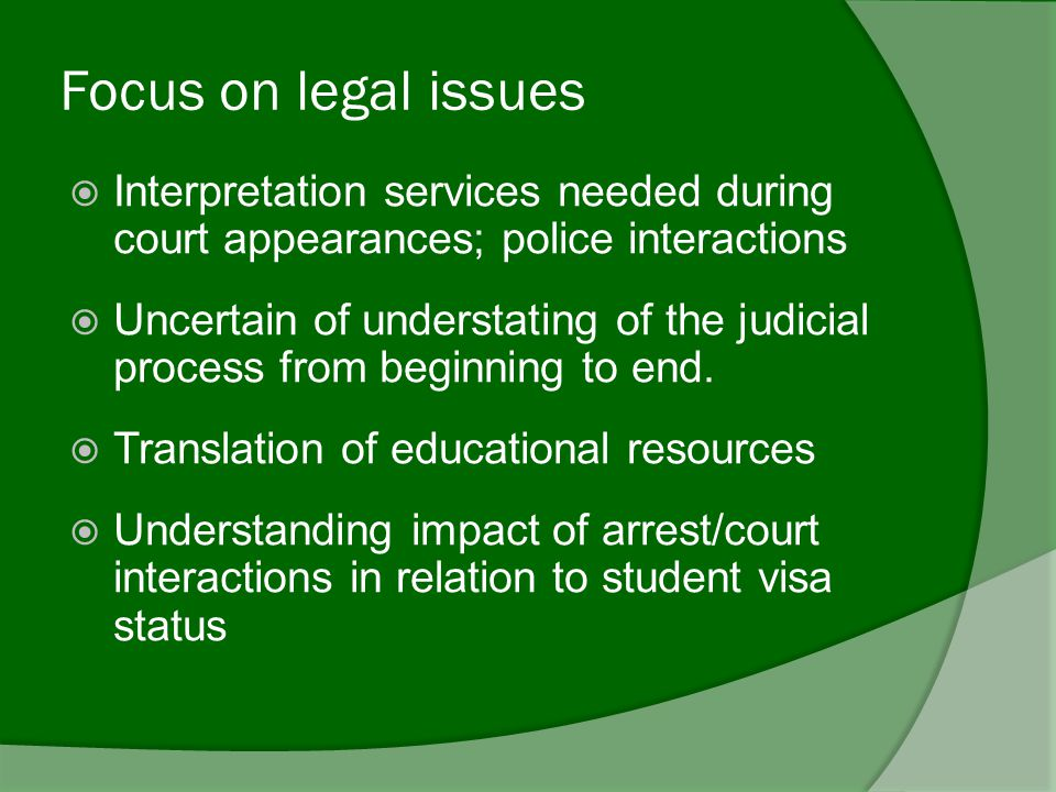 Focus on legal issues  Interpretation services needed during court appearances; police interactions  Uncertain of understating of the judicial process from beginning to end.
