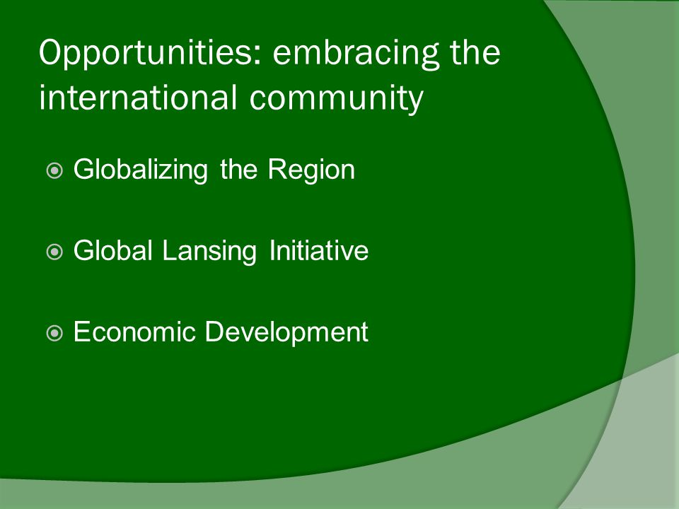 Opportunities: embracing the international community  Globalizing the Region  Global Lansing Initiative  Economic Development