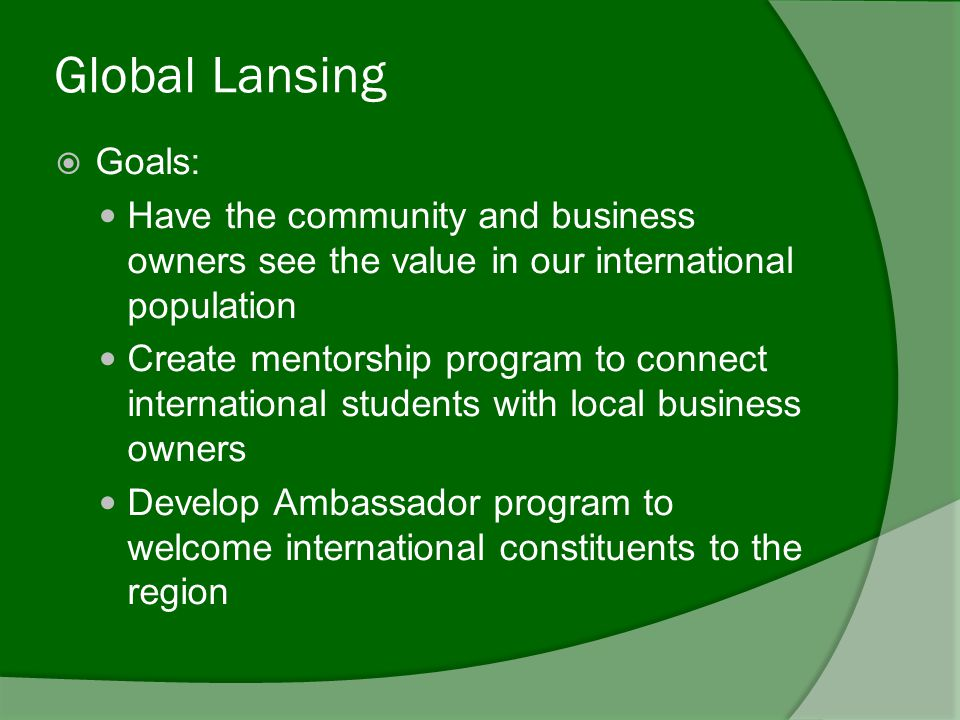 Global Lansing  Goals: Have the community and business owners see the value in our international population Create mentorship program to connect international students with local business owners Develop Ambassador program to welcome international constituents to the region