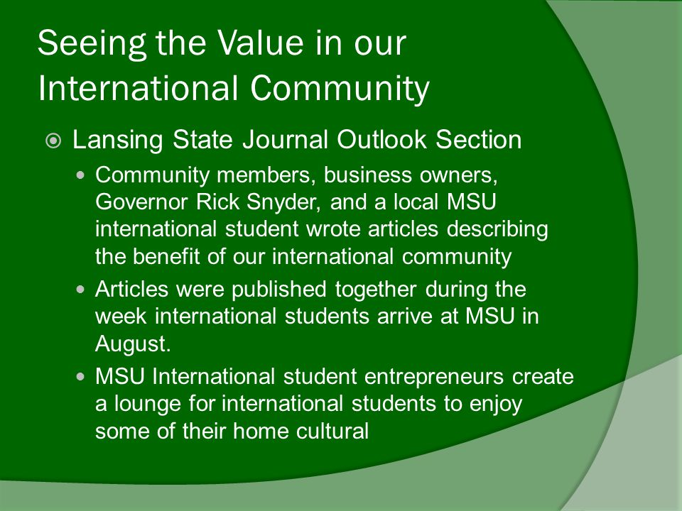 Seeing the Value in our International Community  Lansing State Journal Outlook Section Community members, business owners, Governor Rick Snyder, and a local MSU international student wrote articles describing the benefit of our international community Articles were published together during the week international students arrive at MSU in August.