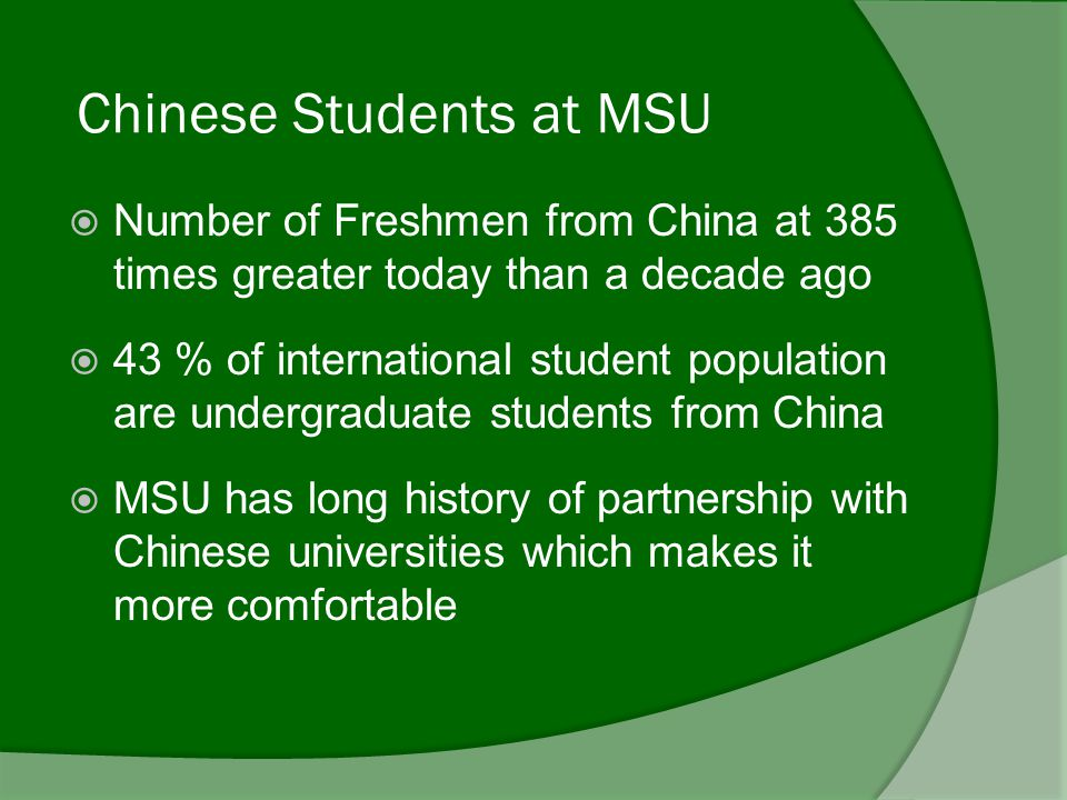Chinese Students at MSU  Number of Freshmen from China at 385 times greater today than a decade ago  43 % of international student population are undergraduate students from China  MSU has long history of partnership with Chinese universities which makes it more comfortable