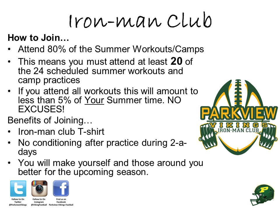 Iron-man Club How to Join… Attend 80% of the Summer Workouts/Camps This means you must attend at least 20 of the 24 scheduled summer workouts and camp practices If you attend all workouts this will amount to less than 5% of Your Summer time.