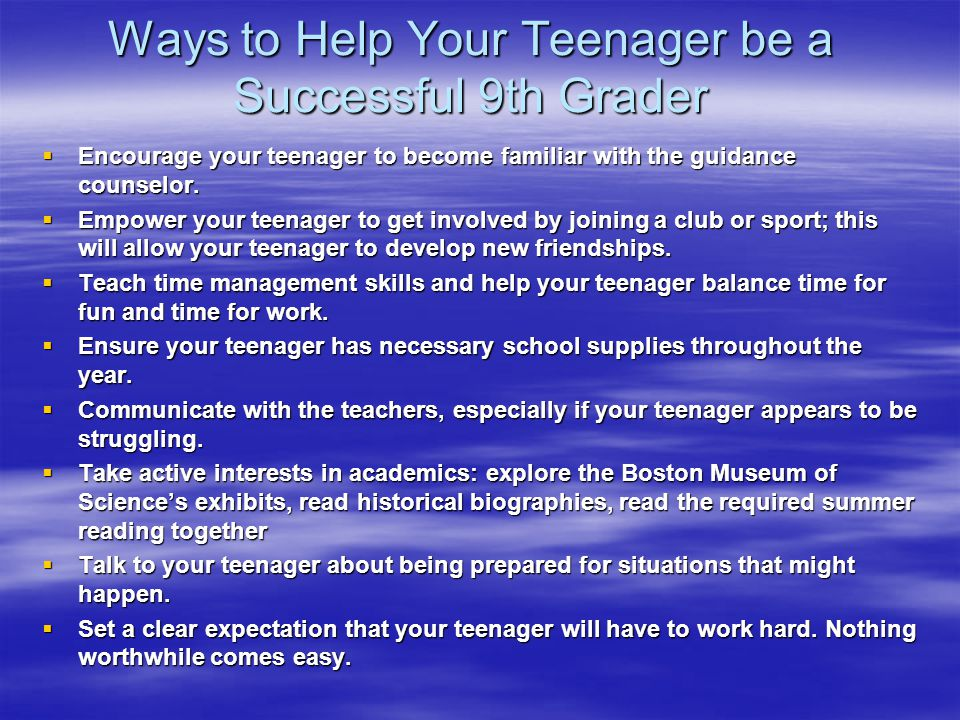 Ways to Help Your Teenager be a Successful 9th Grader  Encourage your teenager to become familiar with the guidance counselor.  Empower your teenage