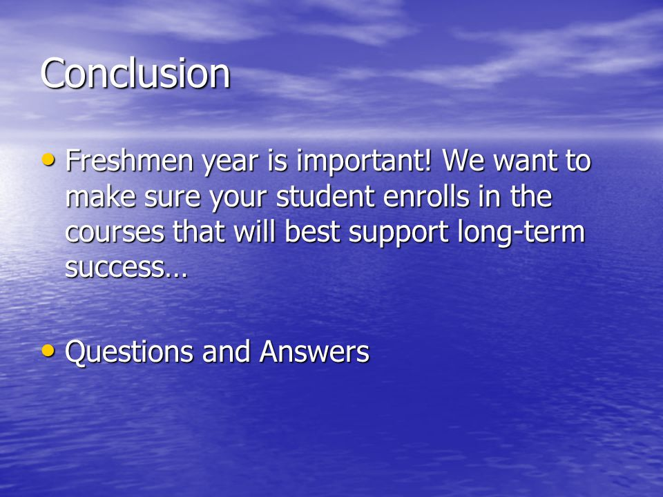 Conclusion Freshmen year is important! We want to make sure your student enrolls in the courses that will best support long-term success… Freshmen yea