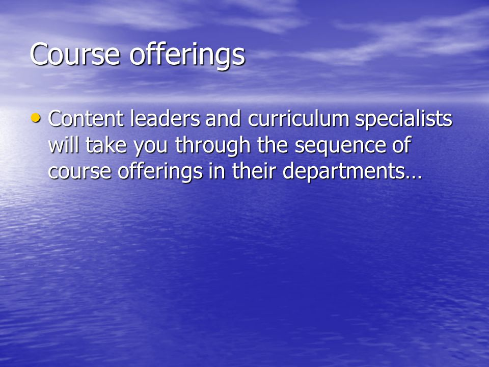 Course offerings Content leaders and curriculum specialists will take you through the sequence of course offerings in their departments… Content leade