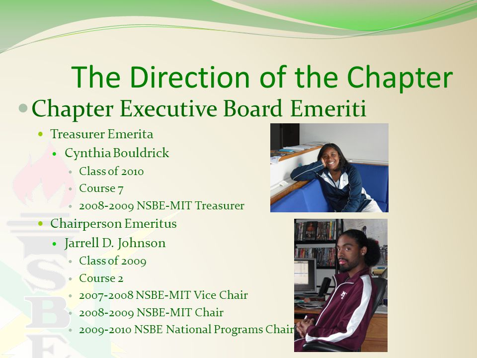 The Direction of the Chapter Chapter Executive Board Emeriti Treasurer Emerita Cynthia Bouldrick Class of 2010 Course 7 2008-2009 NSBE-MIT Treasurer Chairperson Emeritus Jarrell D.