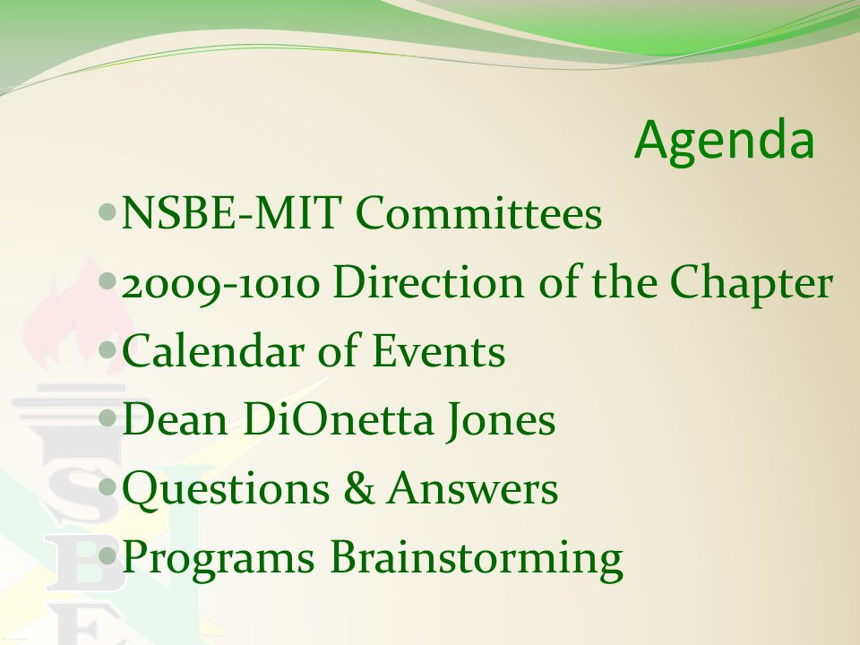 Agenda NSBE-MIT Committees 2009-1010 Direction of the Chapter Calendar of Events Dean DiOnetta Jones Questions & Answers Programs Brainstorming