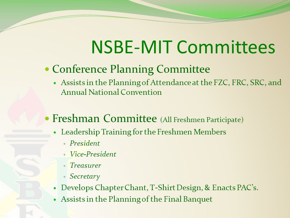 NSBE-MIT Committees Conference Planning Committee Assists in the Planning of Attendance at the FZC, FRC, SRC, and Annual National Convention Freshman Committee (All Freshmen Participate) Leadership Training for the Freshmen Members President Vice-President Treasurer Secretary Develops Chapter Chant, T-Shirt Design, & Enacts PAC's.