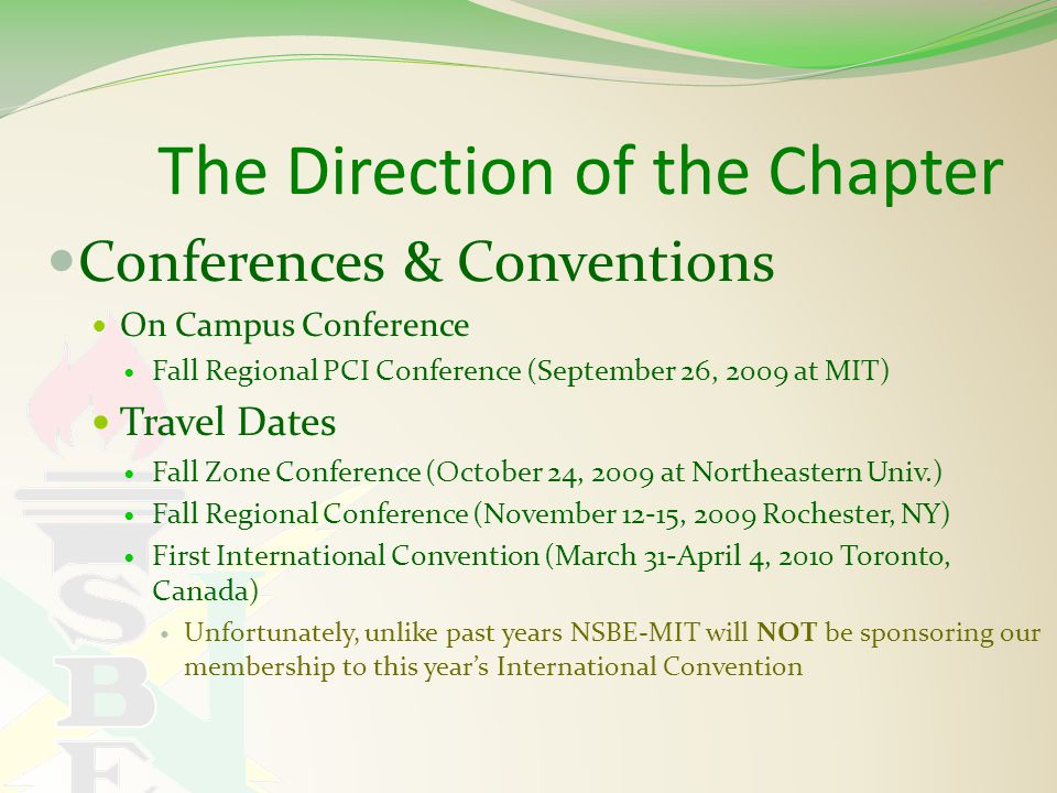 The Direction of the Chapter Conferences & Conventions On Campus Conference Fall Regional PCI Conference (September 26, 2009 at MIT) Travel Dates Fall Zone Conference (October 24, 2009 at Northeastern Univ.) Fall Regional Conference (November 12-15, 2009 Rochester, NY) First International Convention (March 31-April 4, 2010 Toronto, Canada) Unfortunately, unlike past years NSBE-MIT will NOT be sponsoring our membership to this year's International Convention