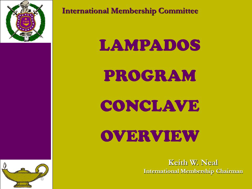 © LAMPADOS PROGRAM CONCLAVE OVERVIEW International Membership Committee Keith W. Neal International Membership Chairman