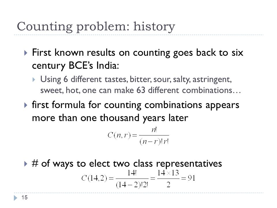 Counting problem: history 15  First known results on counting goes back to six century BCE's India:  Using 6 different tastes, bitter, sour, salty, astringent, sweet, hot, one can make 63 different combinations…  first formula for counting combinations appears more than one thousand years later  # of ways to elect two class representatives