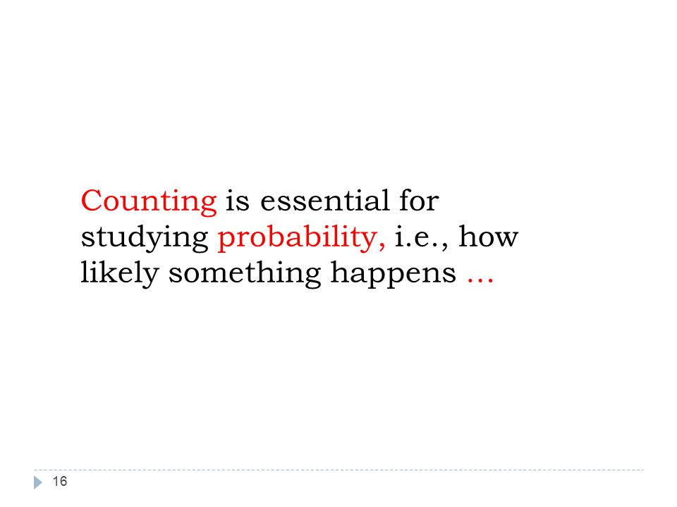 16 Counting is essential for studying probability, i.e., how likely something happens …
