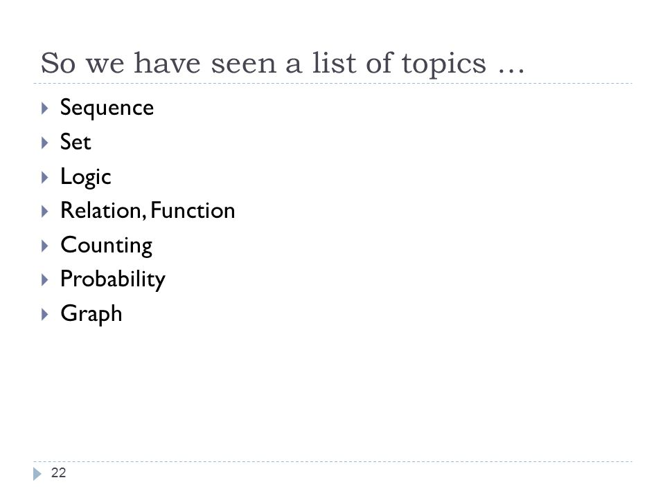 So we have seen a list of topics … 22  Sequence  Set  Logic  Relation, Function  Counting  Probability  Graph