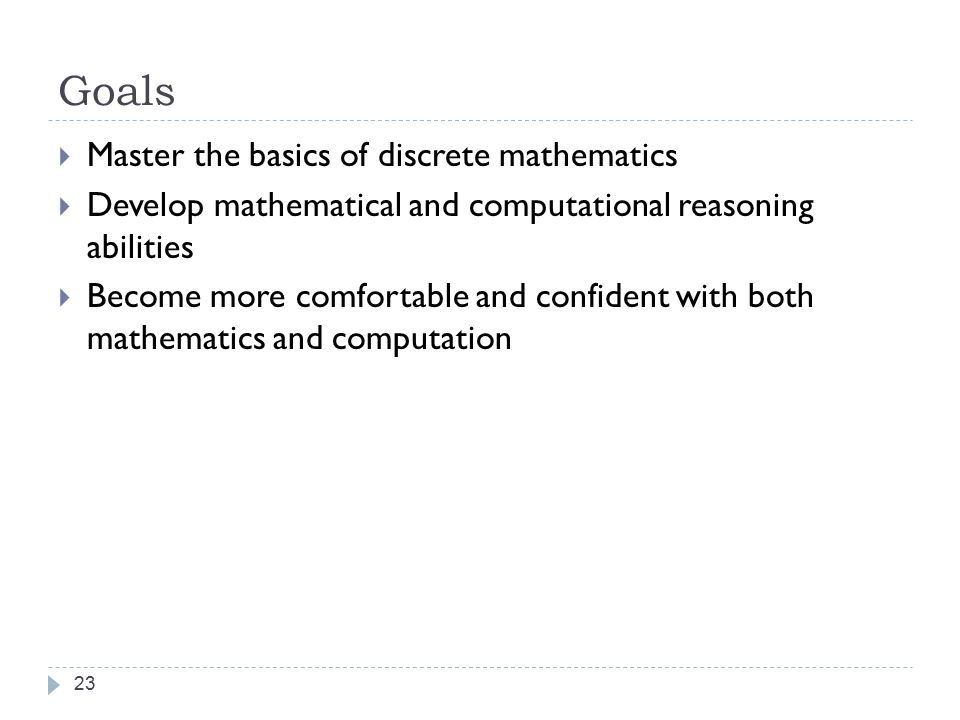 Goals 23  Master the basics of discrete mathematics  Develop mathematical and computational reasoning abilities  Become more comfortable and confident with both mathematics and computation