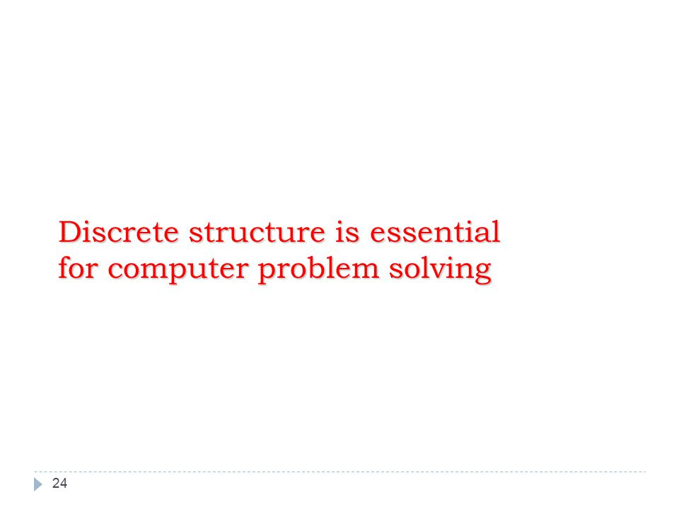 24 Discrete structure is essential for computer problem solving