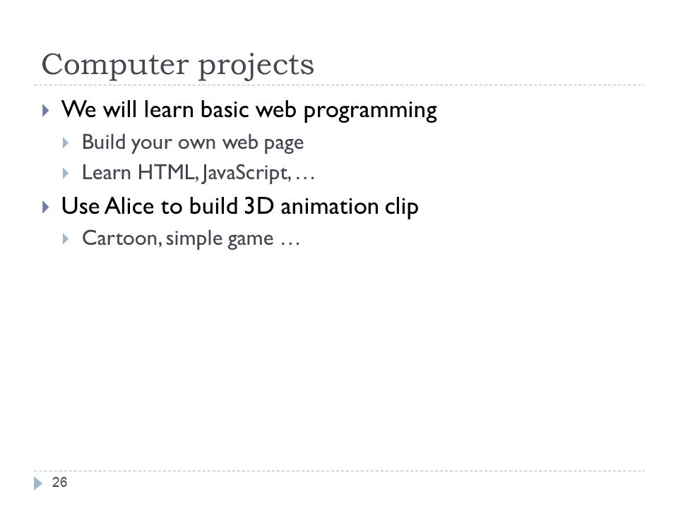 Computer projects 26  We will learn basic web programming  Build your own web page  Learn HTML, JavaScript, …  Use Alice to build 3D animation clip  Cartoon, simple game …