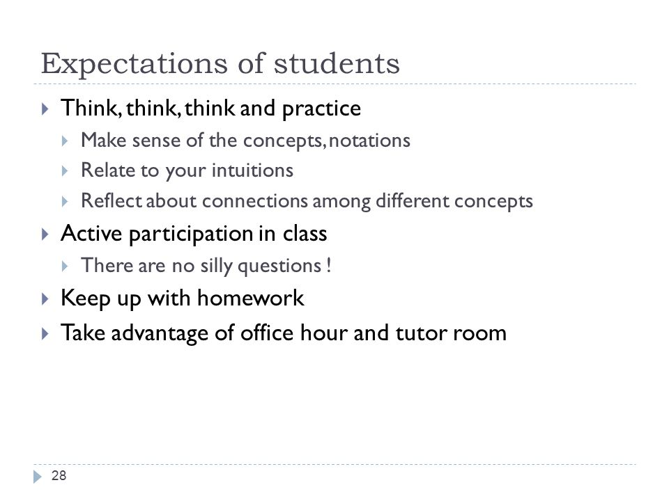 Expectations of students 28  Think, think, think and practice  Make sense of the concepts, notations  Relate to your intuitions  Reflect about connections among different concepts  Active participation in class  There are no silly questions .