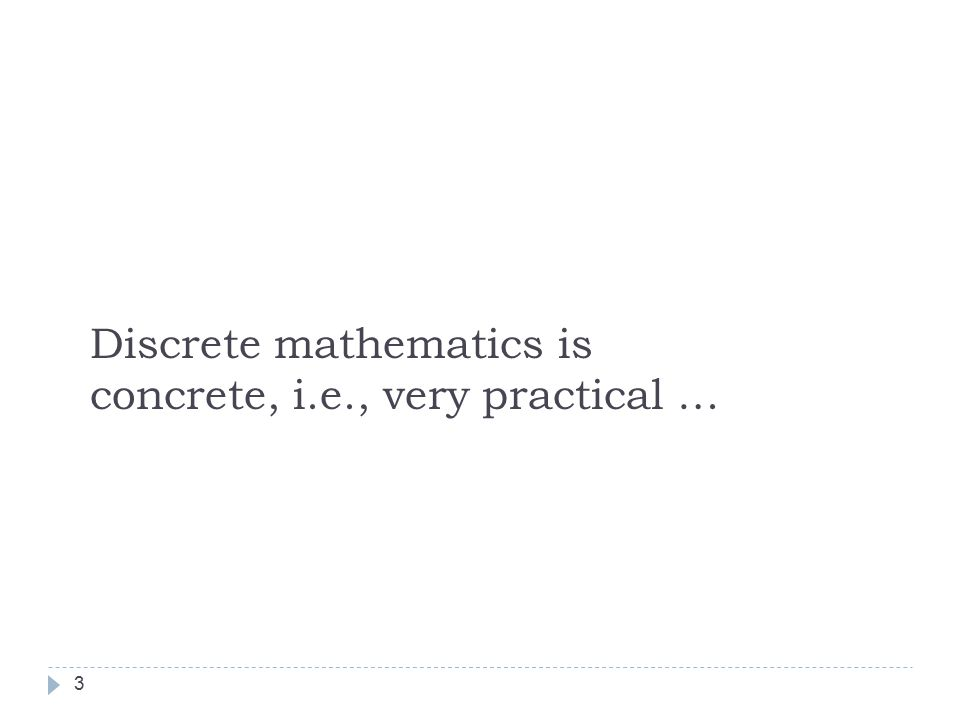 3 Discrete mathematics is concrete, i.e., very practical …