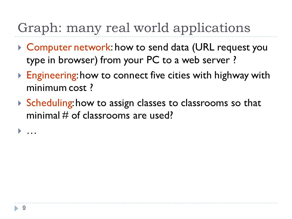Graph: many real world applications 9  Computer network: how to send data (URL request you type in browser) from your PC to a web server .