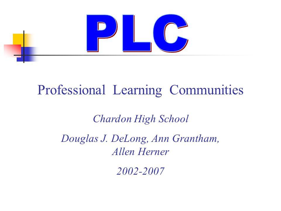 Professional Learning Communities Chardon High School Douglas J. DeLong, Ann Grantham, Allen Herner 2002-2007