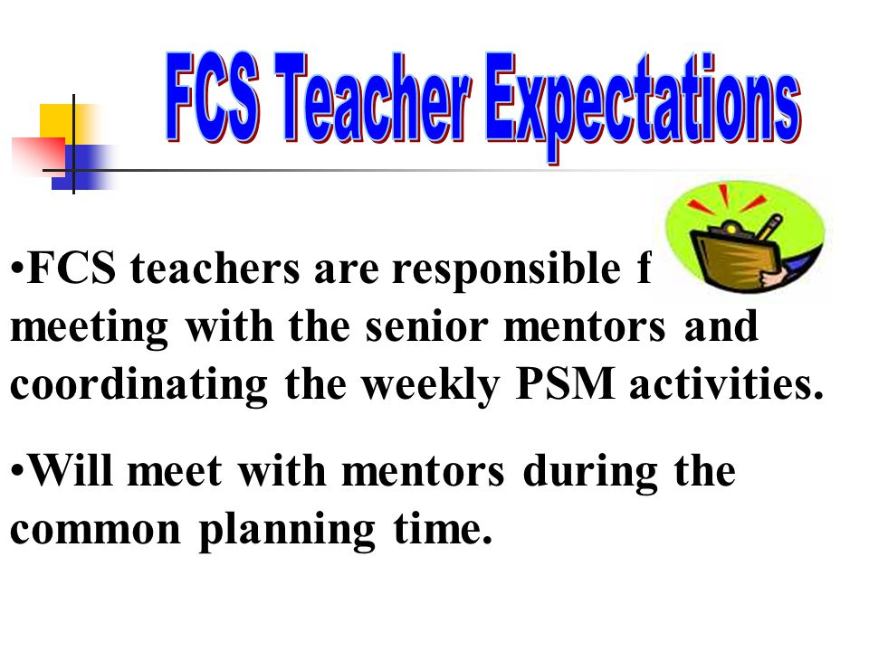 FCS teachers are responsible for meeting with the senior mentors and coordinating the weekly PSM activities. Will meet with mentors during the common