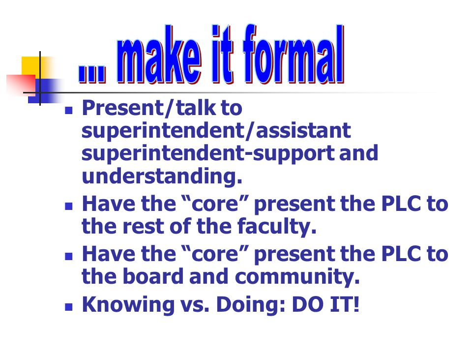 """Present/talk to superintendent/assistant superintendent-support and understanding. Have the """"core"""" present the PLC to the rest of the faculty. Have th"""