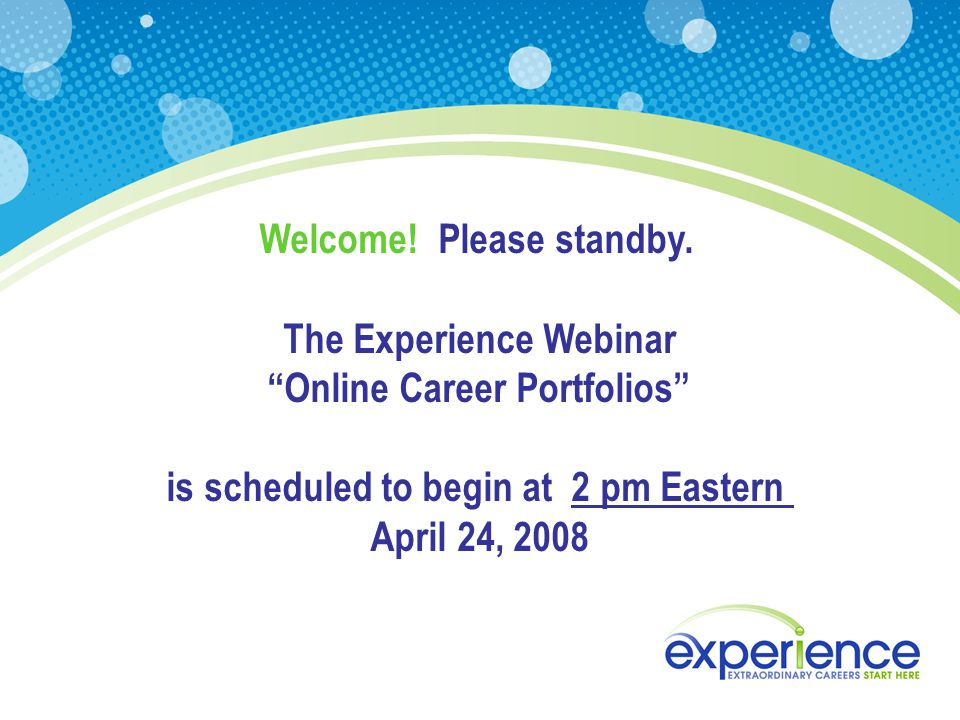 "Welcome! Please standby. The Experience Webinar ""Online Career Portfolios"" is scheduled to begin at 2 pm Eastern April 24, 2008"