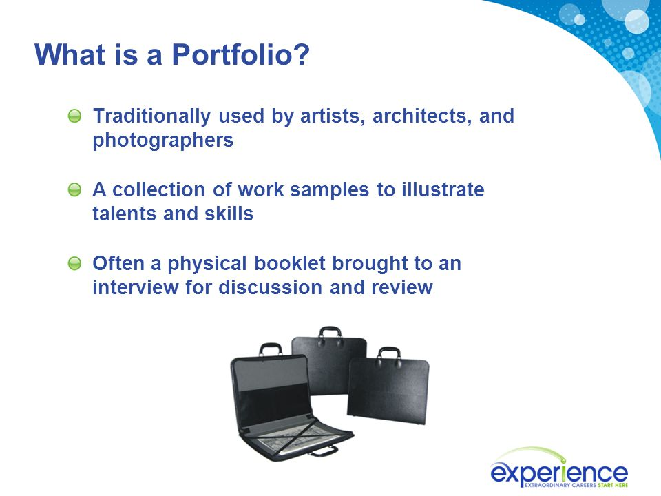 What is a Portfolio? Traditionally used by artists, architects, and photographers A collection of work samples to illustrate talents and skills Often