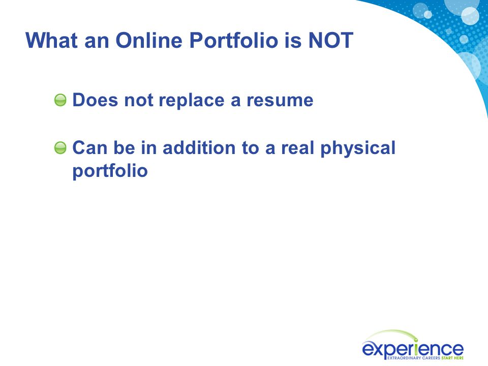 What an Online Portfolio is NOT Does not replace a resume Can be in addition to a real physical portfolio