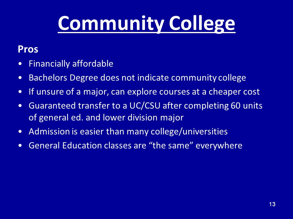 Community College Pros Financially affordable Bachelors Degree does not indicate community college If unsure of a major, can explore courses at a cheaper cost Guaranteed transfer to a UC/CSU after completing 60 units of general ed.