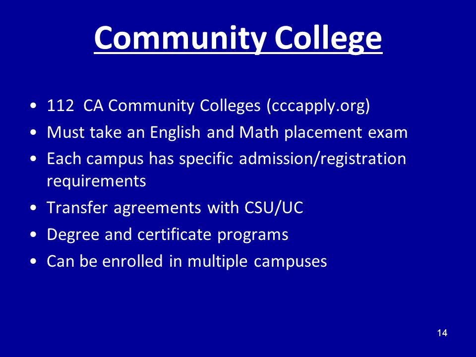 Community College 112 CA Community Colleges (cccapply.org) Must take an English and Math placement exam Each campus has specific admission/registration requirements Transfer agreements with CSU/UC Degree and certificate programs Can be enrolled in multiple campuses 14