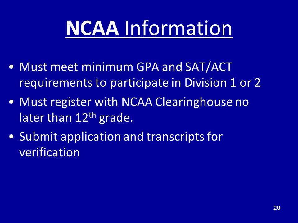 NCAA Information 20 Must meet minimum GPA and SAT/ACT requirements to participate in Division 1 or 2 Must register with NCAA Clearinghouse no later than 12 th grade.