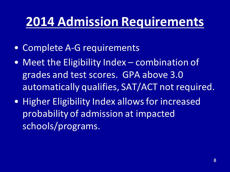 2014 Admission Requirements Complete A-G requirements Meet the Eligibility Index – combination of grades and test scores.