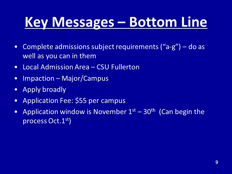 Key Messages – Bottom Line Complete admissions subject requirements ( a-g ) – do as well as you can in them Local Admission Area – CSU Fullerton Impaction – Major/Campus Apply broadly Application Fee: $55 per campus Application window is November 1 st – 30 th (Can begin the process Oct.1 st ) 9