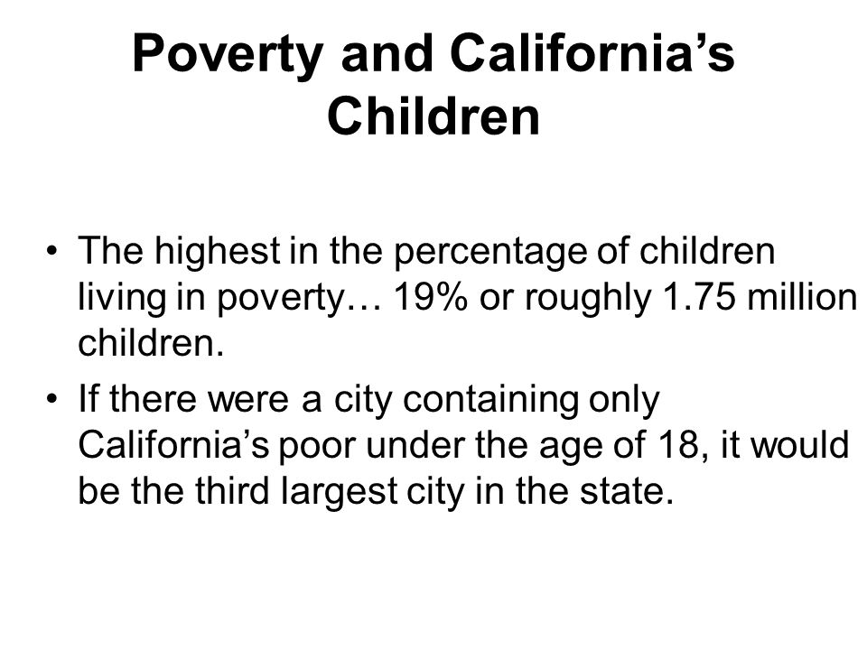 Poverty and California's Children The highest in the percentage of children living in poverty… 19% or roughly 1.75 million children.