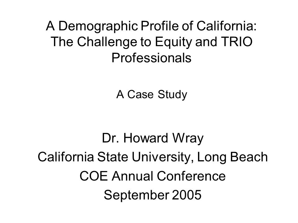 A Demographic Profile of California: The Challenge to Equity and TRIO Professionals A Case Study Dr.