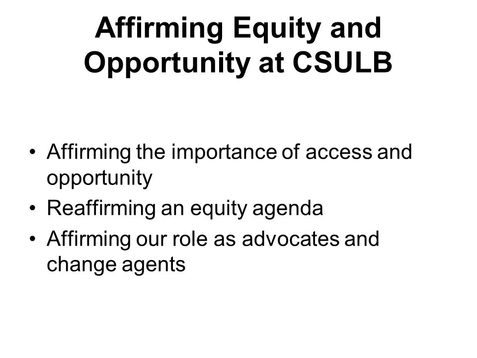Affirming Equity and Opportunity at CSULB Affirming the importance of access and opportunity Reaffirming an equity agenda Affirming our role as advocates and change agents