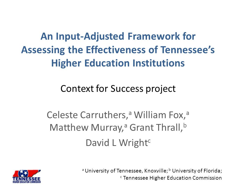 An Input-Adjusted Framework for Assessing the Effectiveness of Tennessee's Higher Education Institutions Context for Success project Celeste Carruther